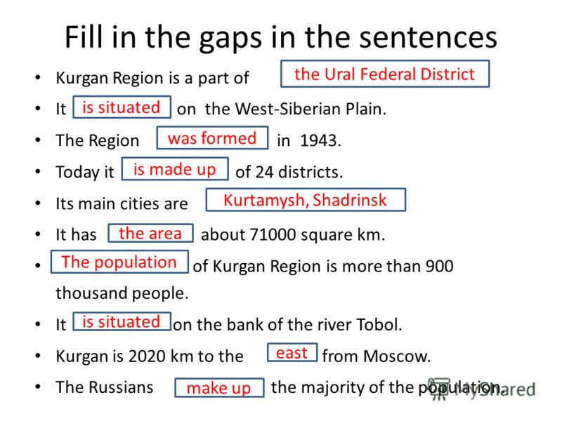 Fill in the gaps in the sentences Kurgan Region is a part of District. It o on the West-Siberian Plain. The Region in 1 in 1943. Today it of of 24 districts. Its main cities are. It has of about 71000 square km. of of Kurgan Region is more than 900 t
