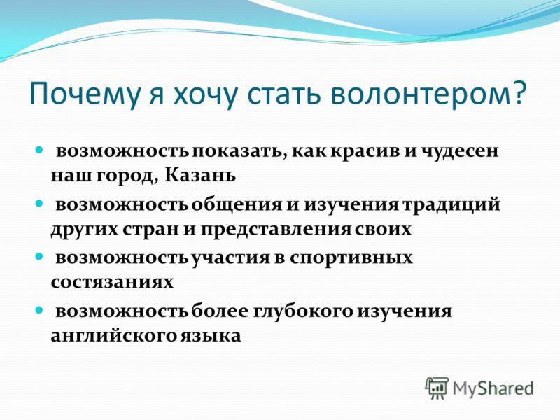 Почему я хочу стать волонтером? возможность показать, как красив и чудесен наш город, Казань возможность общения и изучения традиций других стран и представления своих возможность участия в спортивных состязаниях возможность более глубокого изучения