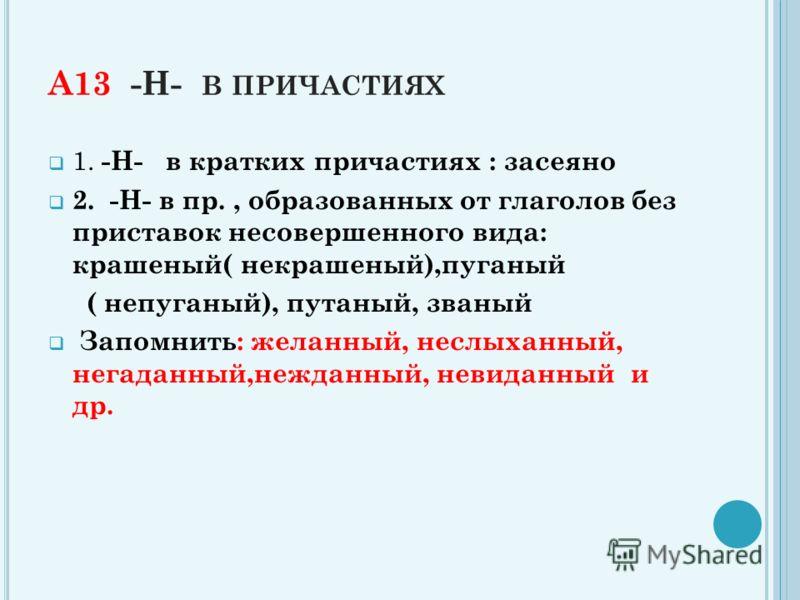 А13 -Н- В ПРИЧАСТИЯХ 1. -Н- в кратких причастиях : засеяно 2. -Н- в пр., образованных от глаголов без приставок несовершенного вида: крашеный( некрашеный),пуганый ( непуганый), путаный, званый Запомнить: желанный, неслыханный, негаданный,нежданный, н