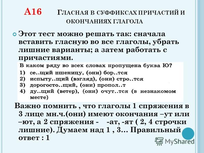 А16 Г ЛАСНАЯ В СУФФИКСАХ ПРИЧАСТИЙ И ОКОНЧАНИЯХ ГЛАГОЛА Этот тест можно решать так: сначала вставить гласную во все глаголы, убрать лишние варианты; а затем работать с причастиями. Важно помнить, что глаголы 1 спряжения в 3 лице мн.ч.(они) имеют окон