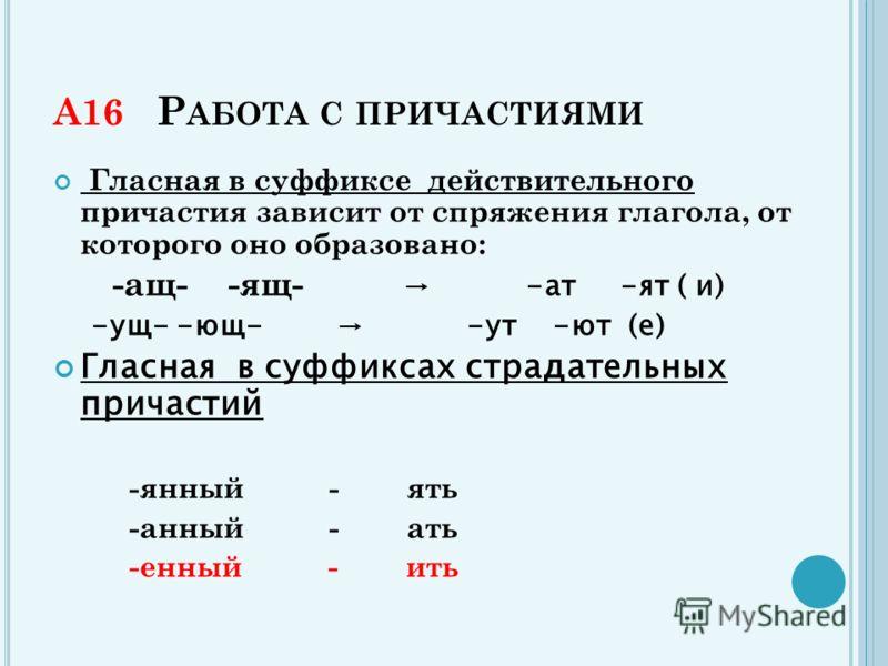 А16 Р АБОТА С ПРИЧАСТИЯМИ Гласная в суффиксе действительного причастия зависит от спряжения глагола, от которого оно образовано: -ащ- -ящ- -ат -ят ( и) -ущ- -ющ- -ут -ют (е) Гласная в суффиксах страдательных причастий -янный - ять -анный - ать -енный