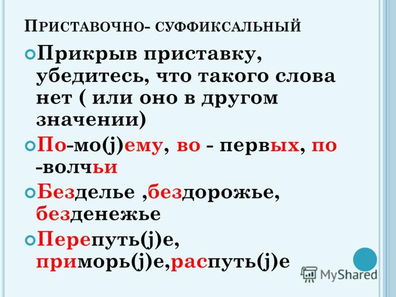 П РИСТАВОЧНО - СУФФИКСАЛЬНЫЙ Прикрыв приставку, убедитесь, что такого слова нет ( или оно в другом значении) По-мо(j)ему, во - первых, по -волчьи Безделье,бездорожье, безденежье Перепуть(j)е, приморь(j)е,распуть(j)е