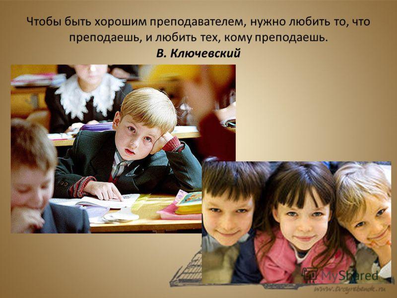 Чтобы быть хорошим преподавателем, нужно любить то, что преподаешь, и любить тех, кому преподаешь. В. Ключевский
