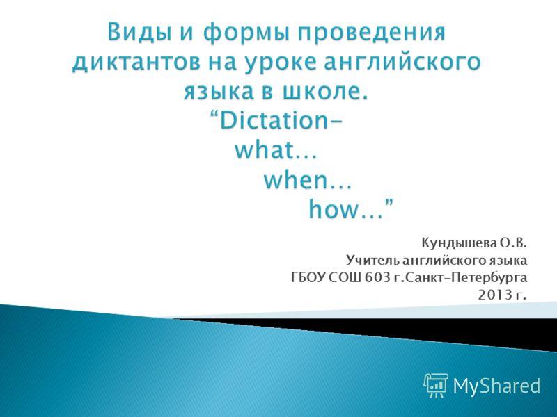 Кундышева О.В. Учитель английского языка ГБОУ СОШ 603 г.Санкт-Петербурга 2013 г.