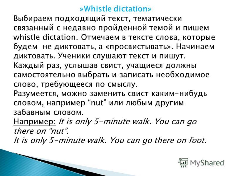 »Whistle dictation» Выбираем подходящий текст, тематически связанный с недавно пройденной темой и пишем whistle dictation. Отмечаем в тексте слова, которые будем не диктовать, а «просвистывать». Начинаем диктовать. Ученики слушают текст и пишут. Кажд