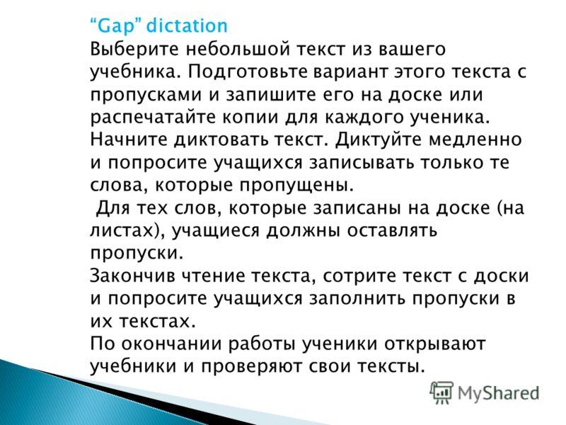 Gap dictation Выберите небольшой текст из вашего учебника. Подготовьте вариант этого текста с пропусками и запишите его на доске или распечатайте копии для каждого ученика. Начните диктовать текст. Диктуйте медленно и попросите учащихся записывать то