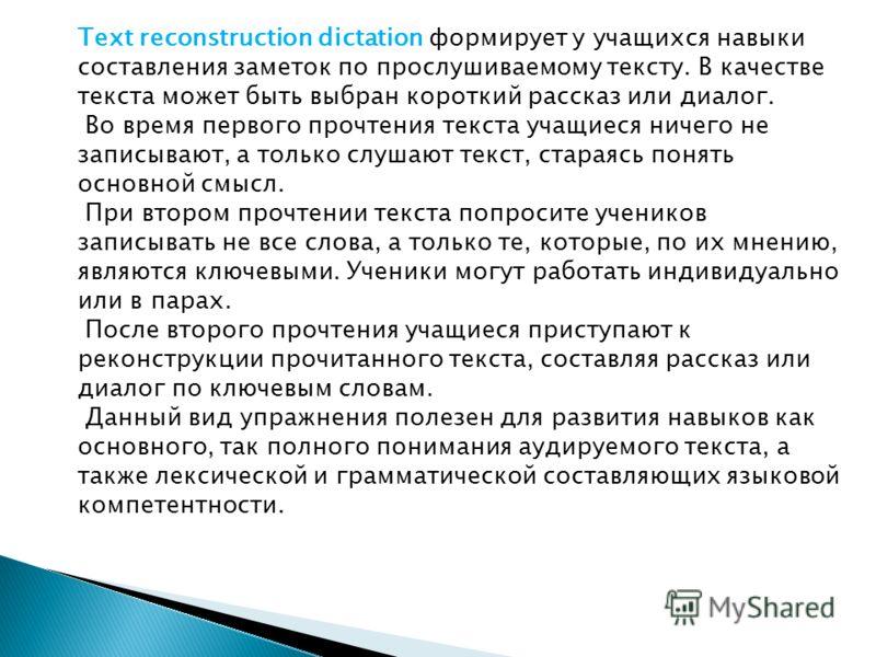 Text reconstruction dictation формирует у учащихся навыки составления заметок по прослушиваемому тексту. В качестве текста может быть выбран короткий рассказ или диалог. Во время первого прочтения текста учащиеся ничего не записывают, а только слушаю