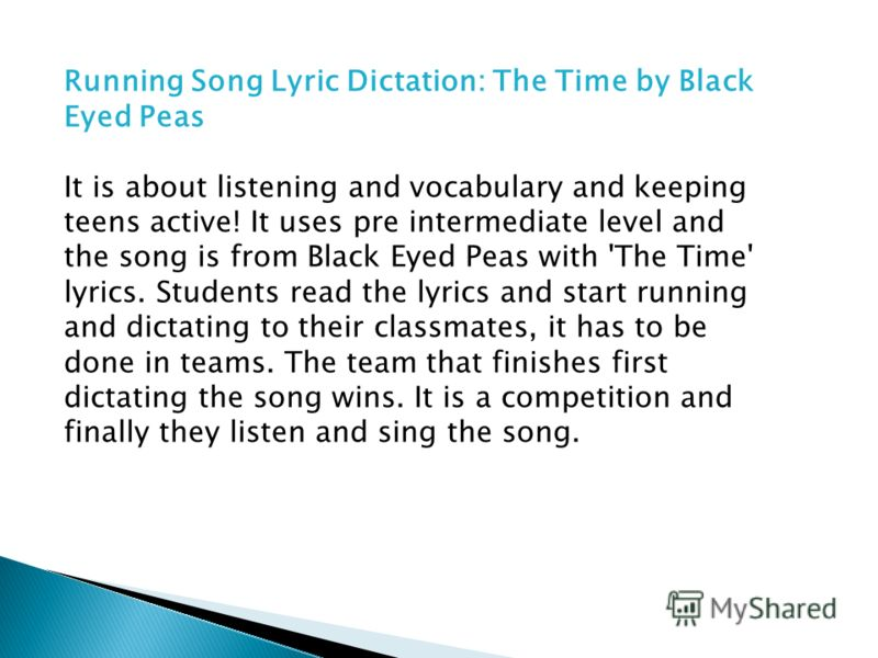 Running Song Lyric Dictation: The Time by Black Eyed Peas It is about listening and vocabulary and keeping teens active! It uses pre intermediate level and the song is from Black Eyed Peas with 'The Time' lyrics. Students read the lyrics and start ru