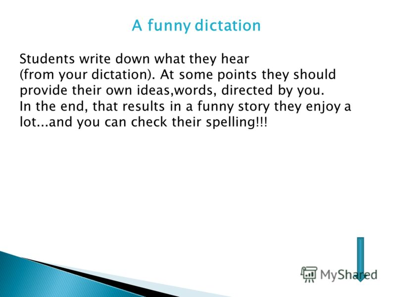 A funny dictation Students write down what they hear (from your dictation). At some points they should provide their own ideas,words, directed by you. In the end, that results in a funny story they enjoy a lot...and you can check their spelling!!!