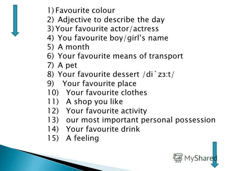 1)Favourite colour 2) Adjective to describe the day 3)Your favourite actor/actress 4) You favourite boy/girls name 5) A month 6) Your favourite means of transport 7) A pet 8) Your favourite dessert /di`zз:t/ 9) Your favourite place 10) Your favourite