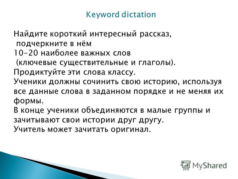 Keyword dictation Найдите короткий интересный рассказ, подчеркните в нём 10-20 наиболее важных слов (ключевые существительные и глаголы). Продиктуйте эти слова классу. Ученики должны сочинить свою историю, используя все данные слова в заданном порядк
