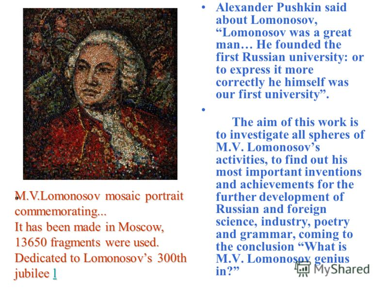 Alexander Pushkin said about Lomonosov, Lomonosov was a great man… He founded the first Russian university: or to express it more correctly he himself was our first university. The aim of this work is to investigate all spheres of M.V. Lomonosovs act