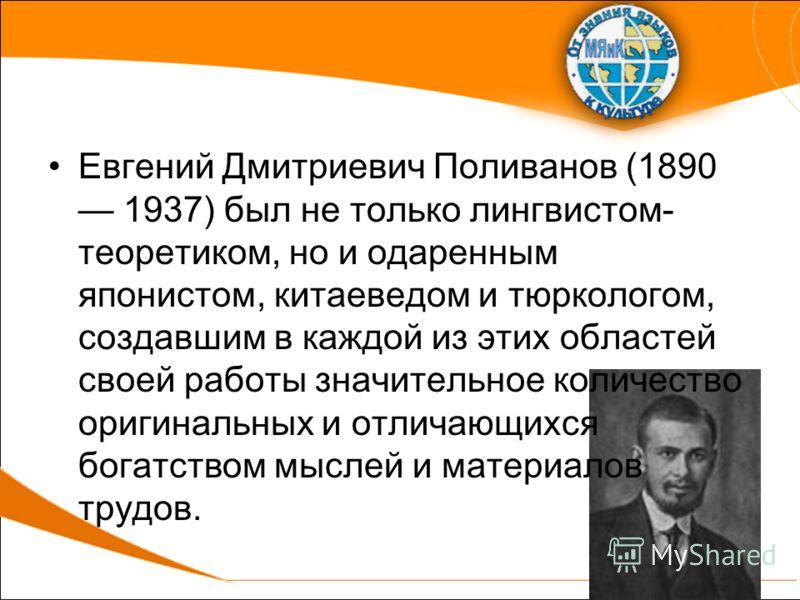 Евгений Дмитриевич Поливанов (1890 1937) был не только лингвистом- теоретиком, но и одаренным японистом, китаеведом и тюркологом, создавшим в каждой из этих областей своей работы значительное количество оригинальных и отличающихся богатством мыслей и