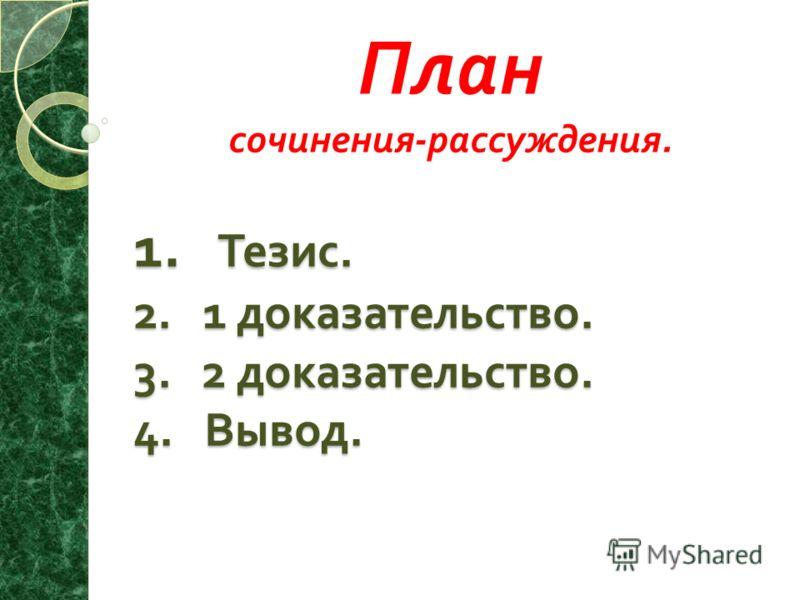 1. Тезис. 2. 1 доказательство. 3. 2 доказательство. 4. Вывод. План сочинения - рассуждения.