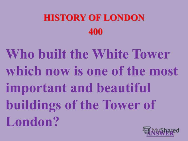 HISTORY OF LONDON 400 Who built the White Tower which now is one of the most important and beautiful buildings of the Tower of London? ANSWER