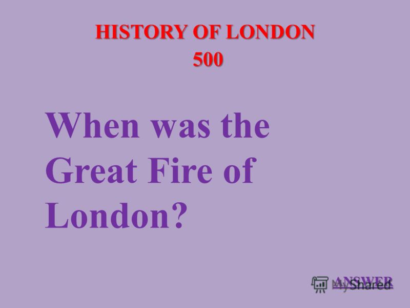 HISTORY OF LONDON 500 When was the Great Fire of London? ANSWER