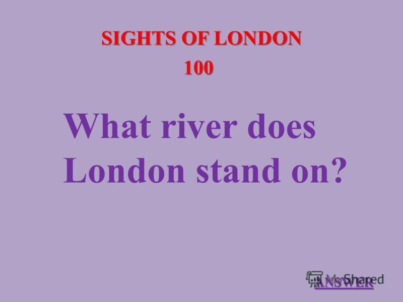 SIGHTS OF LONDON 100 What river does London stand on? ANSWER