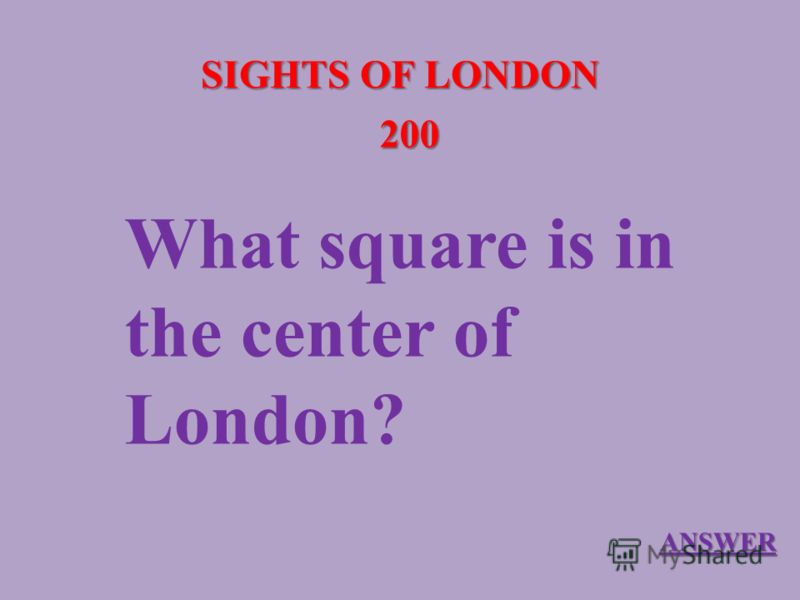 SIGHTS OF LONDON 200 What square is in the center of London? ANSWER