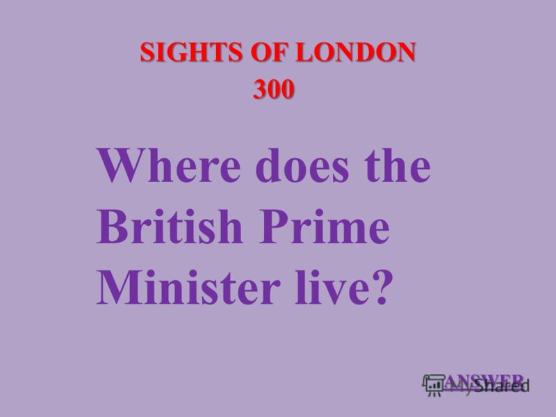 SIGHTS OF LONDON 300 Where does the British Prime Minister live? ANSWER