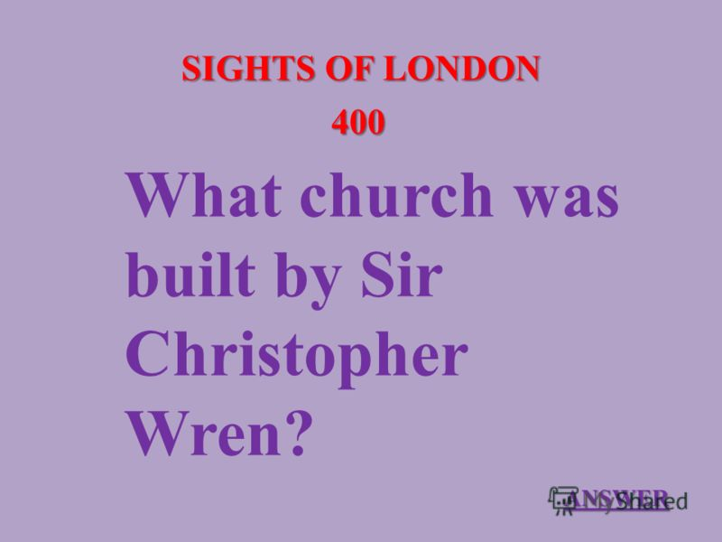 SIGHTS OF LONDON 400 What church was built by Sir Christopher Wren? ANSWER