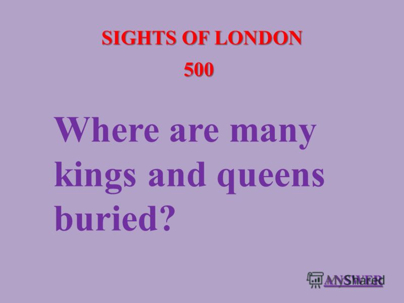 SIGHTS OF LONDON 500 Where are many kings and queens buried? ANSWER