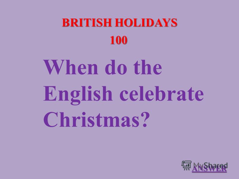 BRITISH HOLIDAYS 100 When do the English celebrate Christmas? ANSWER