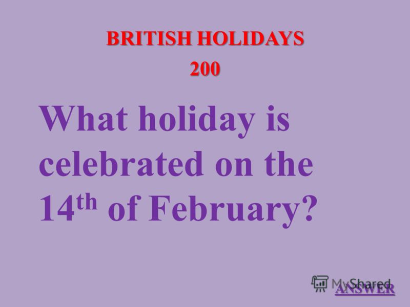 BRITISH HOLIDAYS 200 What holiday is celebrated on the 14 th of February? ANSWER