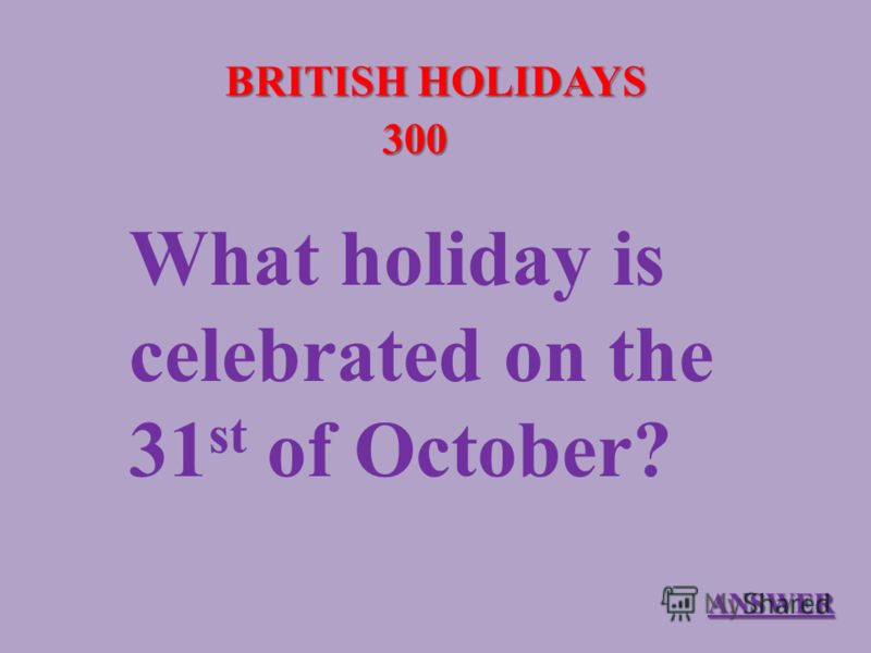 BRITISH HOLIDAYS 300 What holiday is celebrated on the 31 st of October? ANSWER