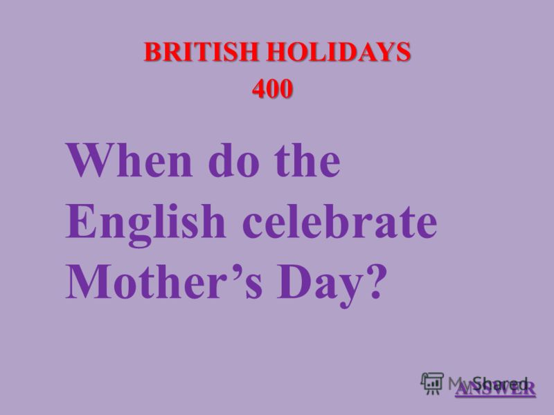 BRITISH HOLIDAYS 400 When do the English celebrate Mothers Day? ANSWER