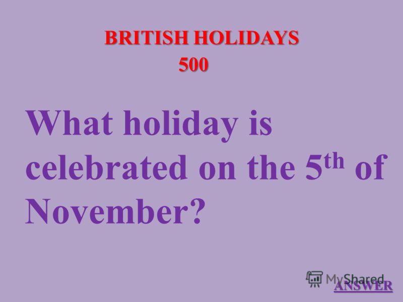 BRITISH HOLIDAYS 500 What holiday is celebrated on the 5 th of November? ANSWER