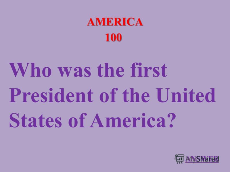 AMERICA 100 Who was the first President of the United States of America? ANSWER