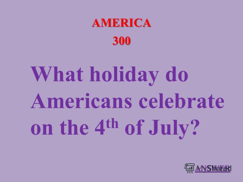 AMERICA 300 What holiday do Americans celebrate on the 4 th of July? ANSWER