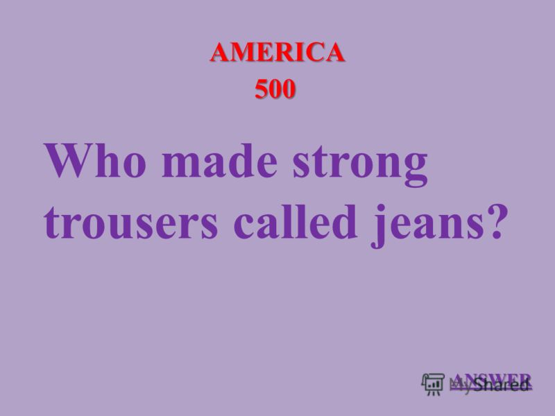AMERICA 500 Who made strong trousers called jeans? ANSWER