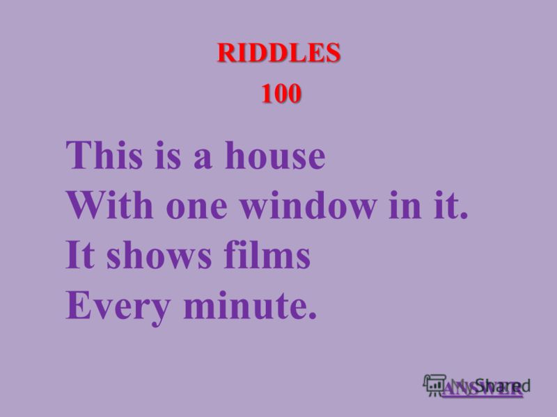 RIDDLES 100 This is a house With one window in it. It shows films Every minute. ANSWER