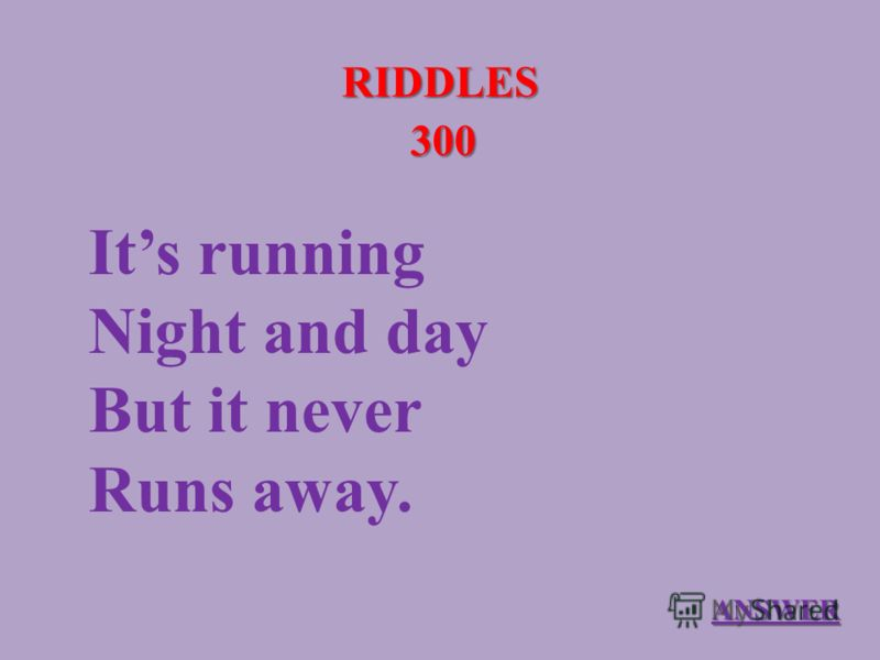 RIDDLES 300 Its running Night and day But it never Runs away. ANSWER