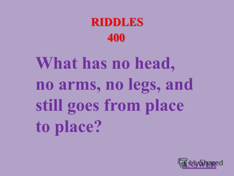 RIDDLES 400 What has no head, no arms, no legs, and still goes from place to place? ANSWER