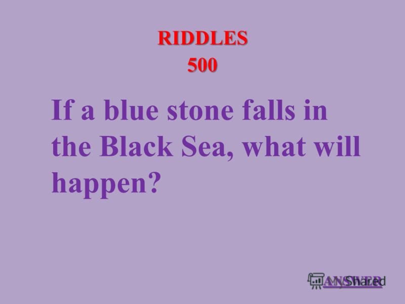 RIDDLES 500 If a blue stone falls in the Black Sea, what will happen? ANSWER