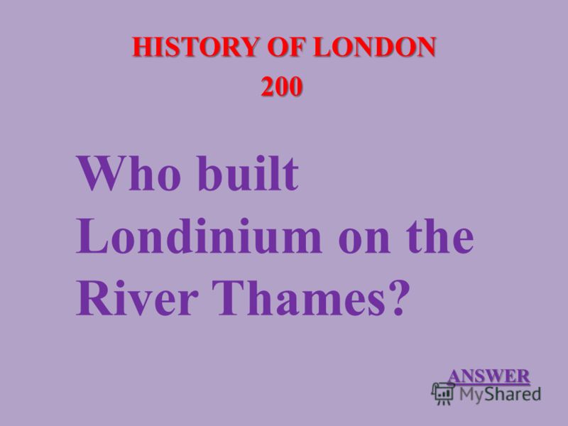 HISTORY OF LONDON 200 Who built Londinium on the River Thames? ANSWER