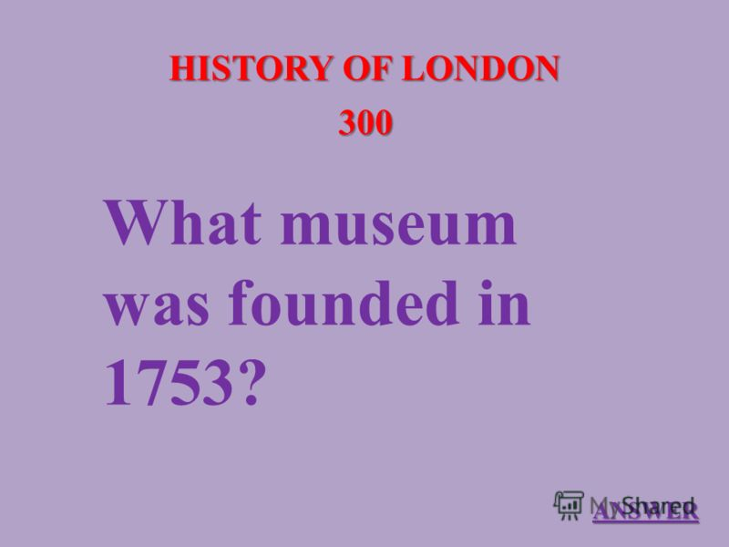 HISTORY OF LONDON 300 What museum was founded in 1753? ANSWER