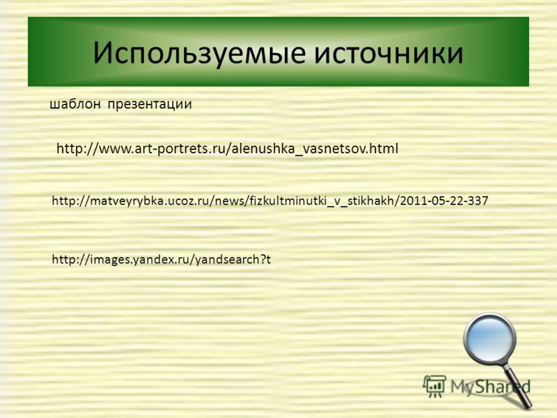 Используемые источники шаблон презентации http://www.art-portrets.ru/alenushka_vasnetsov.html http://matveyrybka.ucoz.ru/news/fizkultminutki_v_stikhakh/2011-05-22-337 http://images.yandex.ru/yandsearch?t
