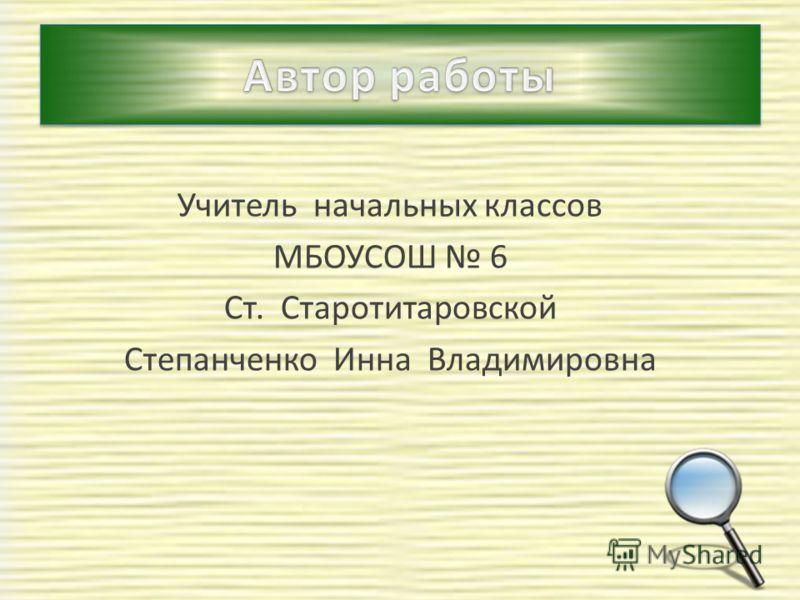 Учитель начальных классов МБОУСОШ 6 Ст. Старотитаровской Степанченко Инна Владимировна