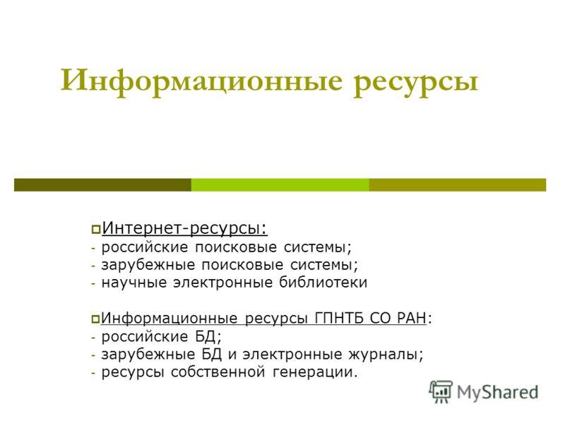 Информационные ресурсы Интернет-ресурсы: - российские поисковые системы; - зарубежные поисковые системы; - научные электронные библиотеки Информационные ресурсы ГПНТБ СО РАН: - российские БД; - зарубежные БД и электронные журналы; - ресурсы собственн