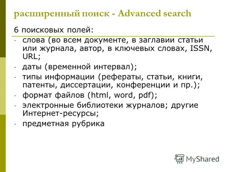 6 поисковых полей: - слова (во всем документе, в заглавии статьи или журнала, автор, в ключевых словах, ISSN, URL; - даты (временной интервал); - типы информации (рефераты, статьи, книги, патенты, диссертации, конференции и пр.); - формат файлов (htm