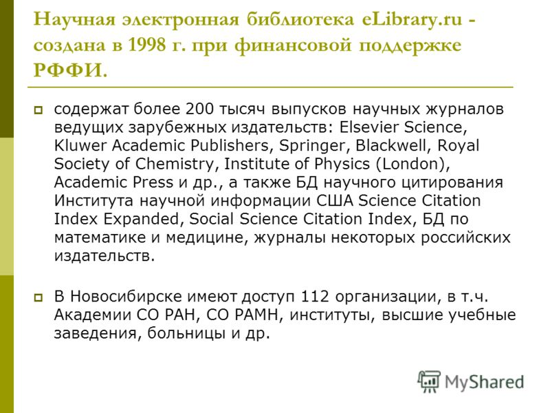 Научная электронная библиотека eLibrary.ru - создана в 1998 г. при финансовой поддержке РФФИ. содержат более 200 тысяч выпусков научных журналов ведущих зарубежных издательств: Elsevier Science, Kluwer Academic Publishers, Springer, Blackwell, Royal