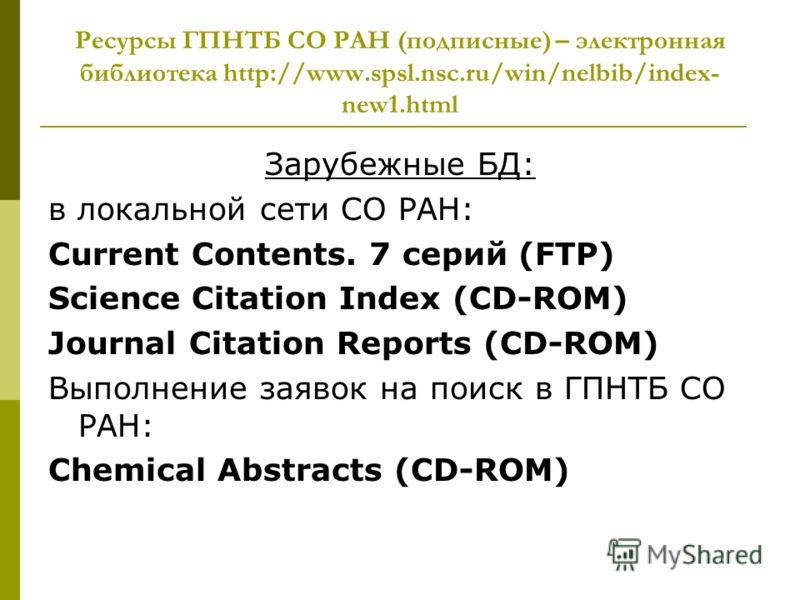 Ресурсы ГПНТБ СО РАН (подписные) – электронная библиотека http://www.spsl.nsc.ru/win/nelbib/index- new1.html Зарубежные БД: в локальной сети СО РАН: Current Contents. 7 серий (FTP) Science Citation Index (CD-ROM) Journal Citation Reports (CD-ROM) Вып