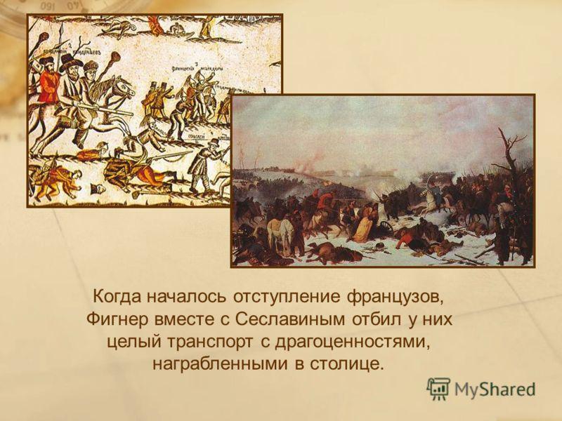 Когда началось отступление французов, Фигнер вместе с Сеславиным отбил у них целый транспорт с драгоценностями, награбленными в столице.