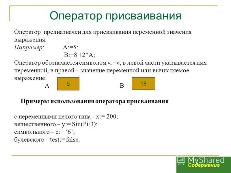 Оператор присваивания Оператор предназначен для присваивания переменной значения выражения. Например: А:=5; В:=8 +2*А; Оператор обозначается символом «:=», в левой части указывается имя переменной, в правой – значение переменной или вычисляемое выраж