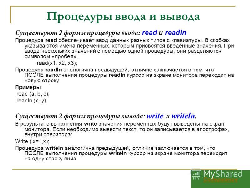 Процедуры ввода и вывода Существуют 2 формы процедуры ввода: read и readln Процедура read обеспечивает ввод данных разных типов с клавиатуры. В скобках указываются имена переменных, которым присвоятся введённые значения. При вводе нескольких значений
