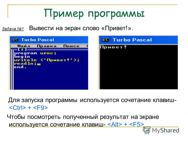 Пример программы Задача 1 Вывести на экран слово «Привет!». Для запуска программы используется сочетание клавиш- + Чтобы посмотреть полученный результат на экране используется сочетание клавиш- +