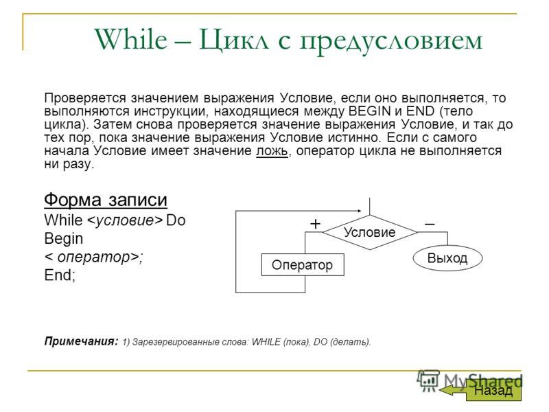 While – Цикл с предусловием Проверяется значением выражения Условие, если оно выполняется, то выполняются инструкции, находящиеся между BEGIN и END (тело цикла). Затем снова проверяется значение выражения Условие, и так до тех пор, пока значение выра